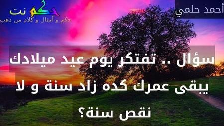 سؤال .. تفتكر يوم عيد ميلادك يبقى عمرك كده زاد سنة و لا نقص سنة؟ -أحمد حلمي
