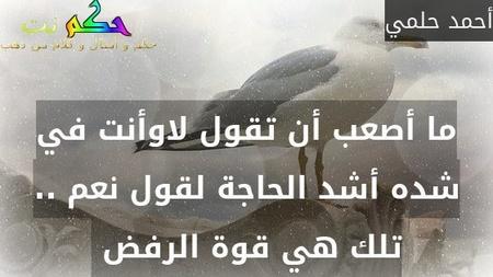 ما أصعب أن تقول لاوأنت في شده أشد الحاجة لقول نعم .. تلك هي قوة الرفض -أحمد حلمي