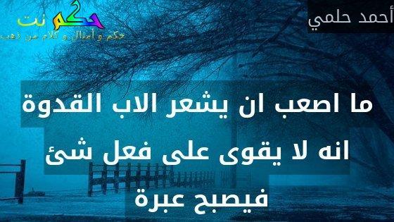 ما اصعب ان يشعر الاب القدوة انه لا يقوى على فعل شئ فيصبح عبرة -أحمد حلمي