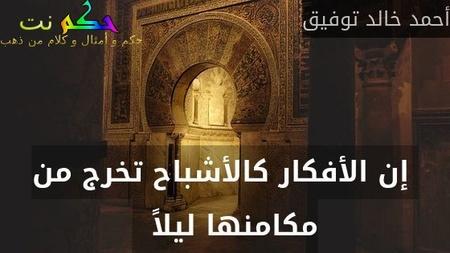 إن الأفكار كالأشباح تخرج من مكامنها ليلاً  -أحمد خالد توفيق