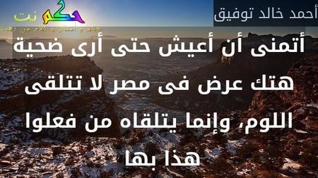 أتمنى أن أعيش حتى أرى ضحية هتك عرض فى مصر لا تتلقى اللوم، وإنما يتلقاه من فعلوا هذا بها -أحمد خالد توفيق