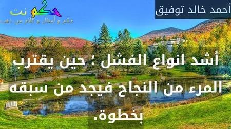 أشد انواع الفشل ؛ حين يقترب المرء من النجاح فيجد من سبقه بخطوة. -أحمد خالد توفيق