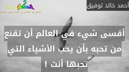أقسى شيء في العالم أن تقنع من تحبه بأن يحب الأشياء التي تحبها أنت ! -أحمد خالد توفيق