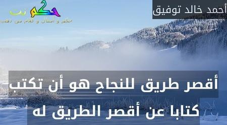 أقصر طريق للنجاح هو أن تكتب كتابا عن أقصر الطريق له -أحمد خالد توفيق