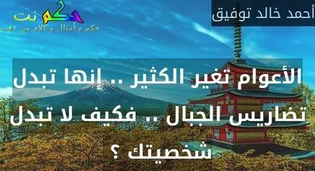 الأعوام تغير الكثير .. إنها تبدل تضاريس الجبال .. فكيف لا تبدل شخصيتك ؟ -أحمد خالد توفيق