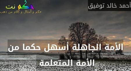 الأمة الجاهلة أسهل حكما من الأمة المتعلمة -أحمد خالد توفيق