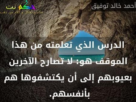 الدرس الذي تعلمته من هذا الموقف هو: لا تصارح الآخرين بعيوبهم إلى أن يكتشفوها هم بأنفسهم. -أحمد خالد توفيق
