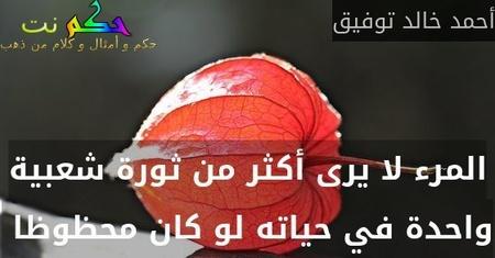 المرء لا يرى أكثر من ثورة شعبية واحدة في حياته لو كان محظوظا -أحمد خالد توفيق