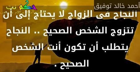 النجاح فى الزواج لا يحتاج إلى أن تتزوج الشخص الصحيح .. النجاح يتطلب أن تكون أنت الشخص الصحيح . -أحمد خالد توفيق