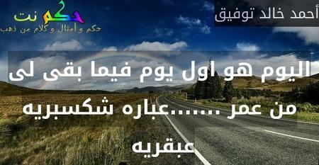 اليوم هو اول يوم فيما بقى لى من عمر .......عباره شكسبريه عبقريه -أحمد خالد توفيق