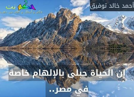 إن الحياة حبلى بالإلهام خاصة في مصر.. -أحمد خالد توفيق