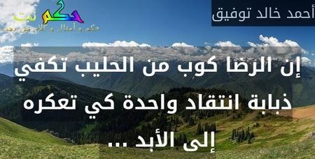 إن الرضا كوب من الحليب تكفي ذبابة انتقاد واحدة كي تعكره إلى الأبد ... -أحمد خالد توفيق