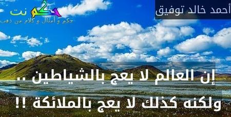 إن العالم لا يعج بالشياطين .. ولكنه كذلك لا يعج بالملائكة !! -أحمد خالد توفيق