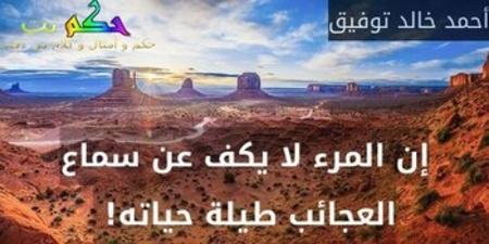 إن المرء لا يكف عن سماع العجائب طيلة حياته! -أحمد خالد توفيق