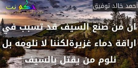 ان من صنع السيف قد تسبب في اراقة دماء غزيرةلكننا لا نلومه بل نلوم من يقتل بالسيف -أحمد خالد توفيق