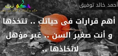 أهم قرارات فى حياتك .. تتخذها و أنت صغير السن .. غير مؤهل لاتخاذها .. -أحمد خالد توفيق