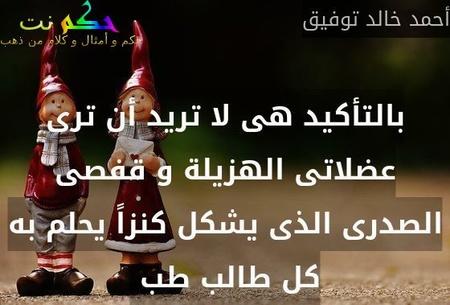 بالتأكيد هى لا تريد أن ترى عضلاتى الهزيلة و قفصى الصدرى الذى يشكل كنزاً يحلم به كل طالب طب -أحمد خالد توفيق