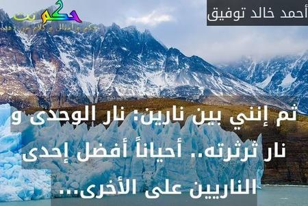 ثم إنني بين نارين: نار الوحدى و نار ثرثرته.. أحياناً أفضل إحدى الناريين على الأخرى... -أحمد خالد توفيق