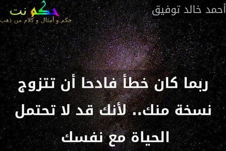 ربما كان خطأ فادحا أن تتزوج نسخة منك.. لأنك قد لا تحتمل الحياة مع نفسك -أحمد خالد توفيق