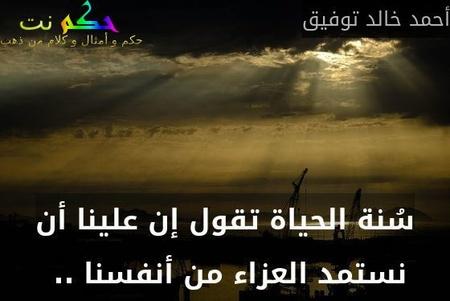 سُنة الحياة تقول إن علينا أن نستمد العزاء من أنفسنا .. -أحمد خالد توفيق
