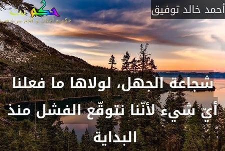 شجاعة الجهل، لولاها ما فعلنا أيّ شيء لأنّنا نتوقّع الفشل منذ البداية -أحمد خالد توفيق