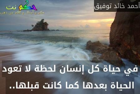 في حياة كل إنسان لحظة لا تعود الحياة بعدها كما كانت قبلها.. -أحمد خالد توفيق