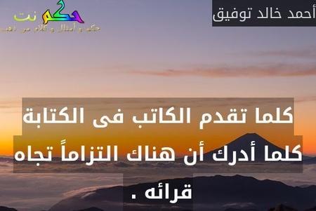 كلما تقدم الكاتب فى الكتابة كلما أدرك أن هناك التزاماً تجاه قرائه . -أحمد خالد توفيق