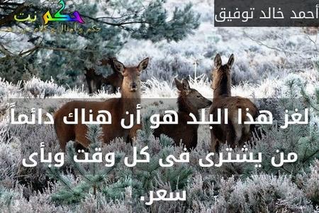 لغز هذا البلد هو أن هناك دائماً من يشترى فى كل وقت وبأى سعر. -أحمد خالد توفيق