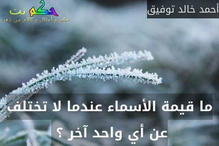 ما قيمة الأسماء عندما لا تختلف عن أي واحد آخر ؟ -أحمد خالد توفيق