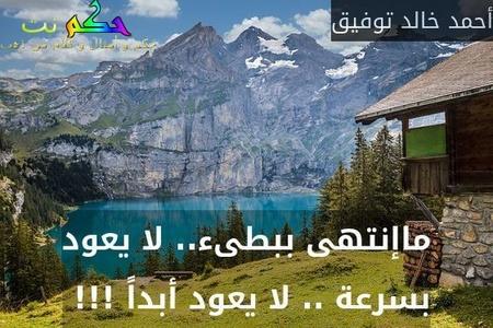 ماإنتهى ببطىء.. لا يعود بسرعة .. لا يعود أبداً !!! -أحمد خالد توفيق