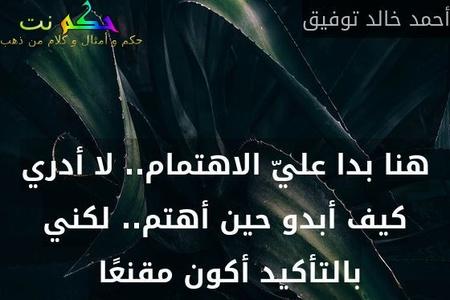 هنا بدا عليّ الاهتمام.. لا أدري كيف أبدو حين أهتم.. لكني بالتأكيد أكون مقنعًا -أحمد خالد توفيق