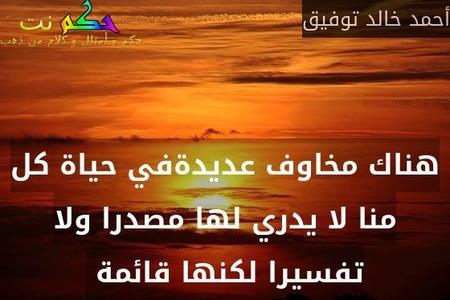 هناك مخاوف عديدةفي حياة كل منا لا يدري لها مصدرا ولا تفسيرا لكنها قائمة -أحمد خالد توفيق