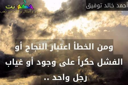 ومن الخطأ اعتبار النجاح أو الفشل حكراً على وجود أو غياب رجل واحد .. -أحمد خالد توفيق
