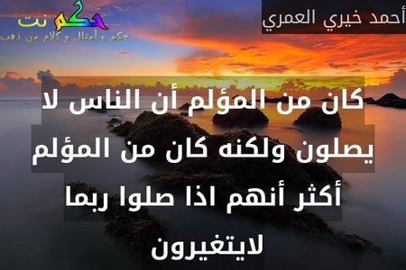 كان من المؤلم أن الناس لا يصلون ولكنه كان من المؤلم أكثر أنهم اذا صلوا ربما لايتغيرون -أحمد خيري العمري