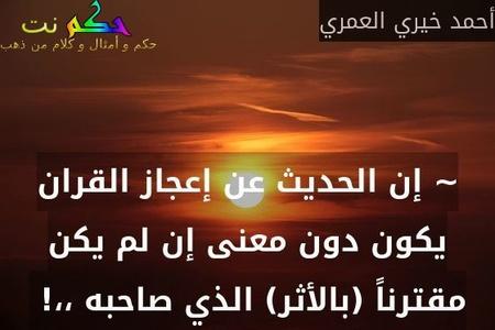 ~ إن الحديث عن إعجاز القران يكون دون معنى إن لم يكن مقترناً (بالأثر) الذي صاحبه ،،! -أحمد خيري العمري