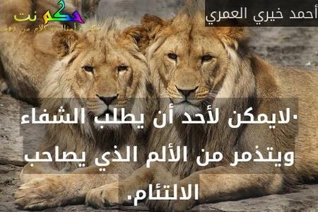 ·لايمكن لأحد أن يطلب الشفاء ويتذمر من الألم الذي يصاحب الالتئام. -أحمد خيري العمري