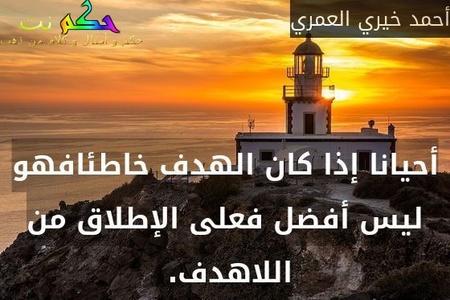 أحيانا إذا كان الهدف خاطئافهو ليس أفضل فعلى الإطلاق من اللاهدف. -أحمد خيري العمري