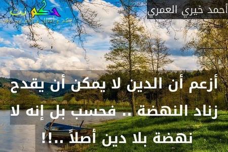 أزعم أن الدين لا يمكن أن يقدح زناد النهضة .. فحسب بل إنه لا نهضة بلا دين أصلاً ..!! -أحمد خيري العمري