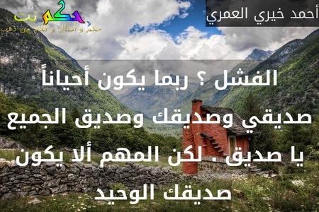 الفشل ؟ ربما يكون أحياناً صديقي وصديقك وصديق الجميع يا صديق . لكن المهم ألا يكون صديقك الوحيد -أحمد خيري العمري