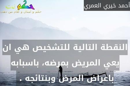 النقطة التالية للتشخيص هي ان يعي المريض بمرضه، باسبابه باعراض المرض وبنتائجه . -أحمد خيري العمري