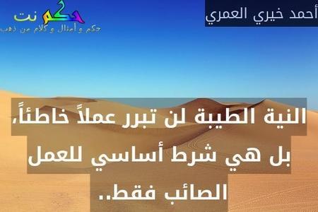 النية الطيبة لن تبرر عملاً خاطئاً، بل هي شرط أساسي للعمل الصائب فقط.. -أحمد خيري العمري