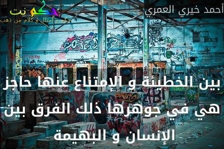 بين الخطيئة و الإمتناع عنها حاجز هي في جوهرها ذلك الفرق بين الإنسان و البهيمة -أحمد خيري العمري