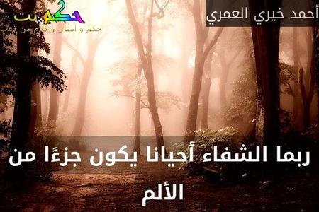 ربما الشفاء أحيانا يكون جزءًا من الألم -أحمد خيري العمري