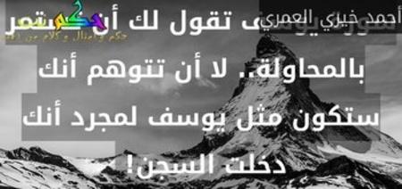 سورة يوسف تقول لك أن تستمر بالمحاولة.. لا أن تتوهم أنك ستكون مثل يوسف لمجرد أنك دخلت السجن! -أحمد خيري العمري