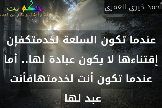 عندما تكون السلعة لخدمتكفإن إقتناءها لا يكون عبادة لها.. أما عندما تكون أنت لخدمتهافأنت عبد لها -أحمد خيري العمري