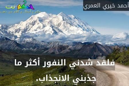 فلقد شدني النفور أكثر ما جذبني الانجذاب. -أحمد خيري العمري