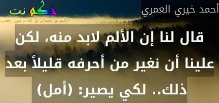 قال لنا إن الألم لابد منه، لكن علينا أن نغير من أحرفه قليلاً بعد ذلك.. لكي يصير: (أمل) -أحمد خيري العمري