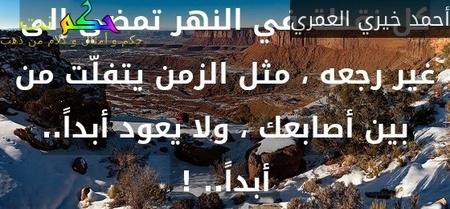 كل نقطة في النهر تمضي إلى غير رجعه ، مثل الزمن يتفلّت من بين أصابعك ، ولا يعود أبداً.. أبداً.. ! -أحمد خيري العمري