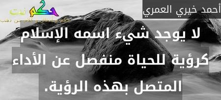 لا يوجد شيء اسمه الإسلام كرؤية للحياة منفصل عن الأداء المتصل بهذه الرؤية. -أحمد خيري العمري