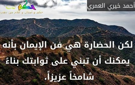 لكن الحضارة هي فن الإيمان بأنه يمكنك أن تبني على ثوابتك بناءً شامخاً عزيزاً. -أحمد خيري العمري